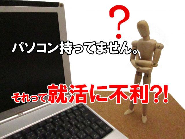 就活生はパソコンがないと就活に不利なのか?
